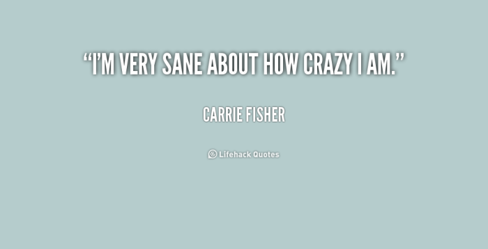 484068286-quote-carrie-fisher-im-very-sane-about-how-crazy-i-170388